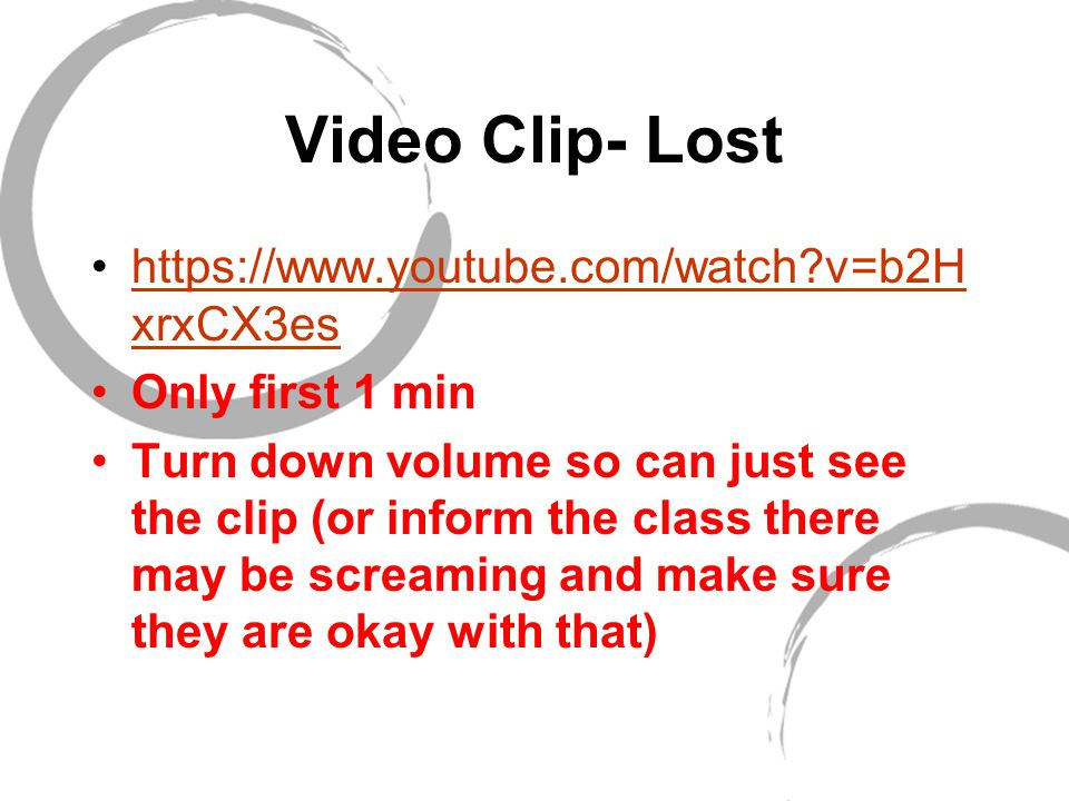 Video Clip- Lost https://www.youtube.com/watch v=b2H xrxCX3eshttps://www.youtube.com/watch v=b2H xrxCX3es Only first 1 min Turn down volume so can just see the clip (or inform the class there may be screaming and make sure they are okay with that)