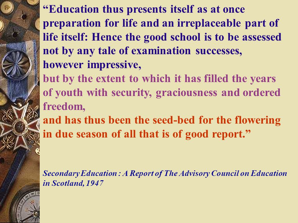 Education thus presents itself as at once preparation for life and an irreplaceable part of life itself: Hence the good school is to be assessed not by any tale of examination successes, however impressive, but by the extent to which it has filled the years of youth with security, graciousness and ordered freedom, and has thus been the seed-bed for the flowering in due season of all that is of good report. Secondary Education : A Report of The Advisory Council on Education in Scotland, 1947