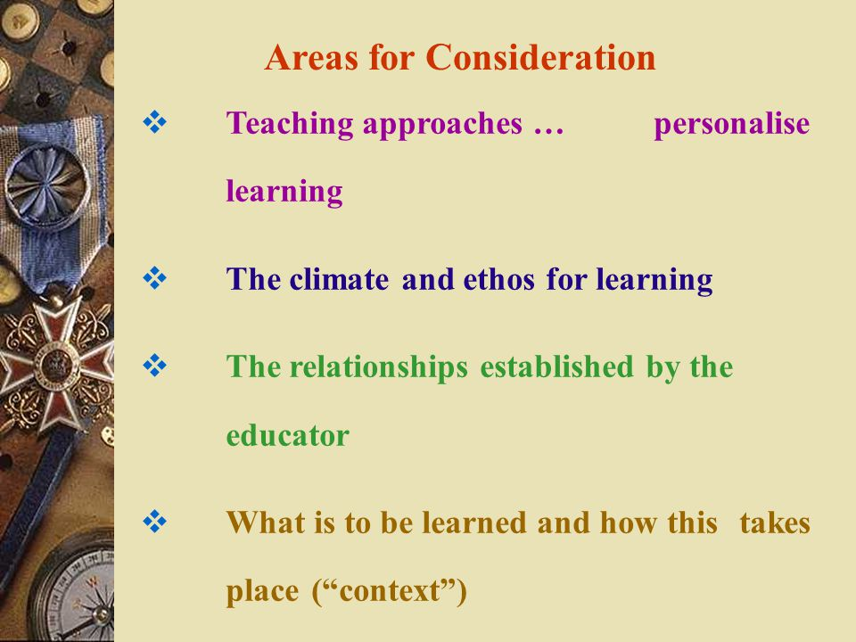 Areas for Consideration  Teaching approaches … personalise learning  The climate and ethos for learning  The relationships established by the educator  What is to be learned and how this takes place ( context )
