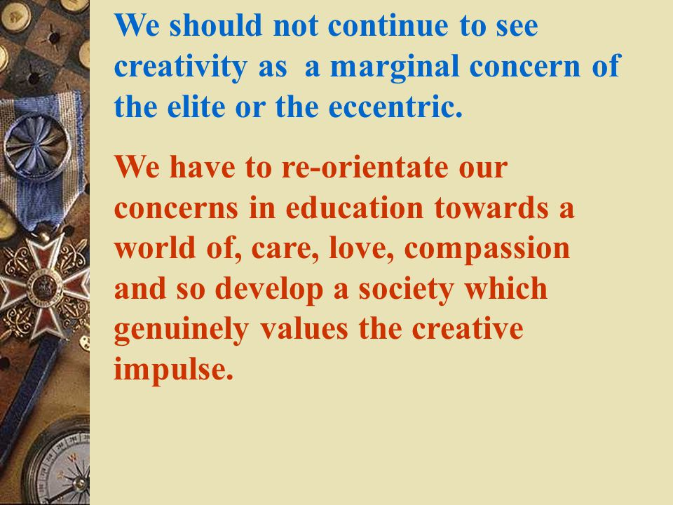 We should not continue to see creativity as a marginal concern of the elite or the eccentric.