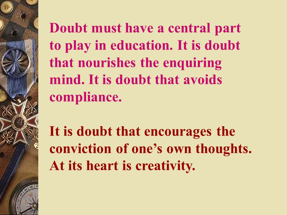 Doubt must have a central part to play in education.