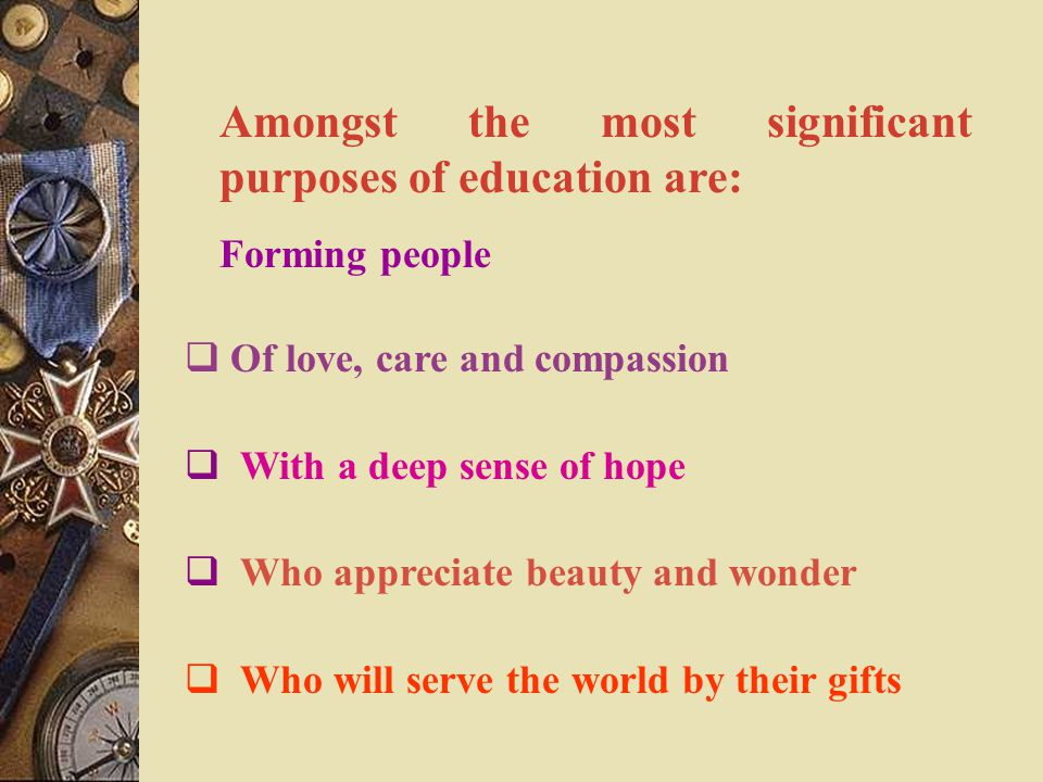 Amongst the most significant purposes of education are: Forming people  Of love, care and compassion  With a deep sense of hope  Who appreciate beauty and wonder  Who will serve the world by their gifts