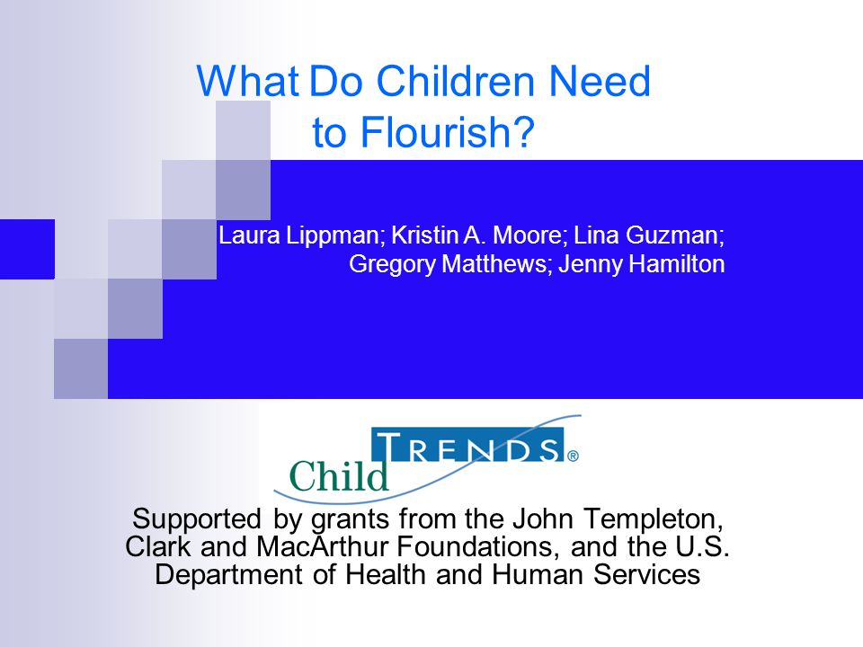 What Do Children Need to Flourish? Supported by grants from the John Templeton, Clark and MacArthur Foundations, and the U.S. Department of Health and
