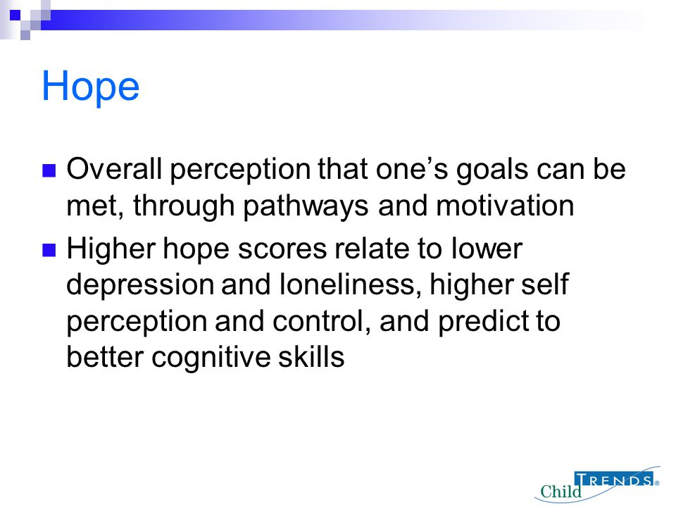 Overall perception that one's goals can be met, through pathways and motivation Higher hope scores relate to lower depression and loneliness, higher s