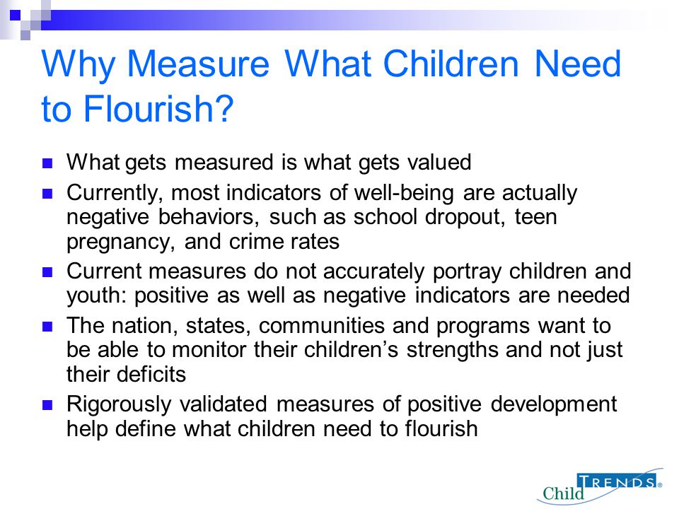 Why Measure What Children Need to Flourish? What gets measured is what gets valued Currently, most indicators of well-being are actually negative beha