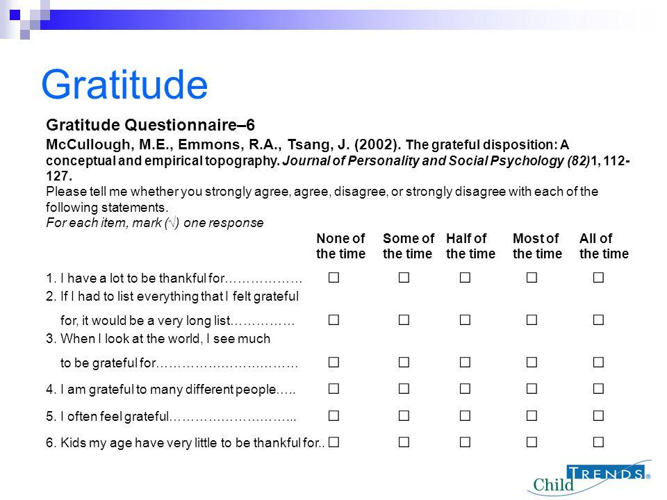 Gratitude Gratitude Questionnaire–6 McCullough, M.E., Emmons, R.A., Tsang, J. (2002). The grateful disposition: A conceptual and empirical topography.