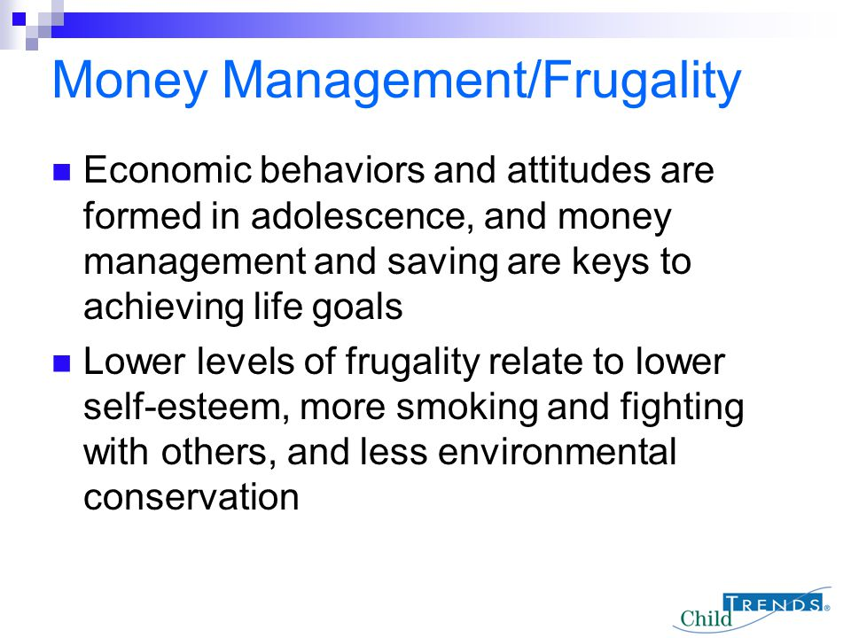 Economic behaviors and attitudes are formed in adolescence, and money management and saving are keys to achieving life goals Lower levels of frugality