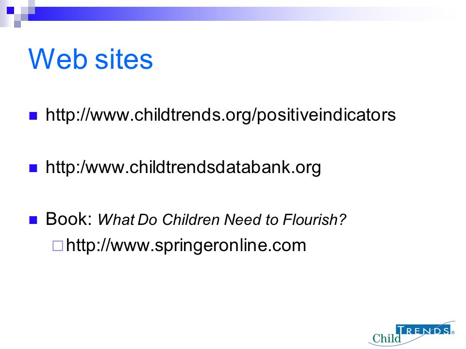 Web sites http://www.childtrends.org/positiveindicators http:/www.childtrendsdatabank.org Book: What Do Children Need to Flourish?  http://www.spring