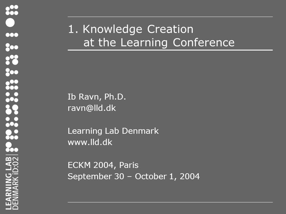 1. Knowledge Creation at the Learning Conference Ib Ravn, Ph.D.