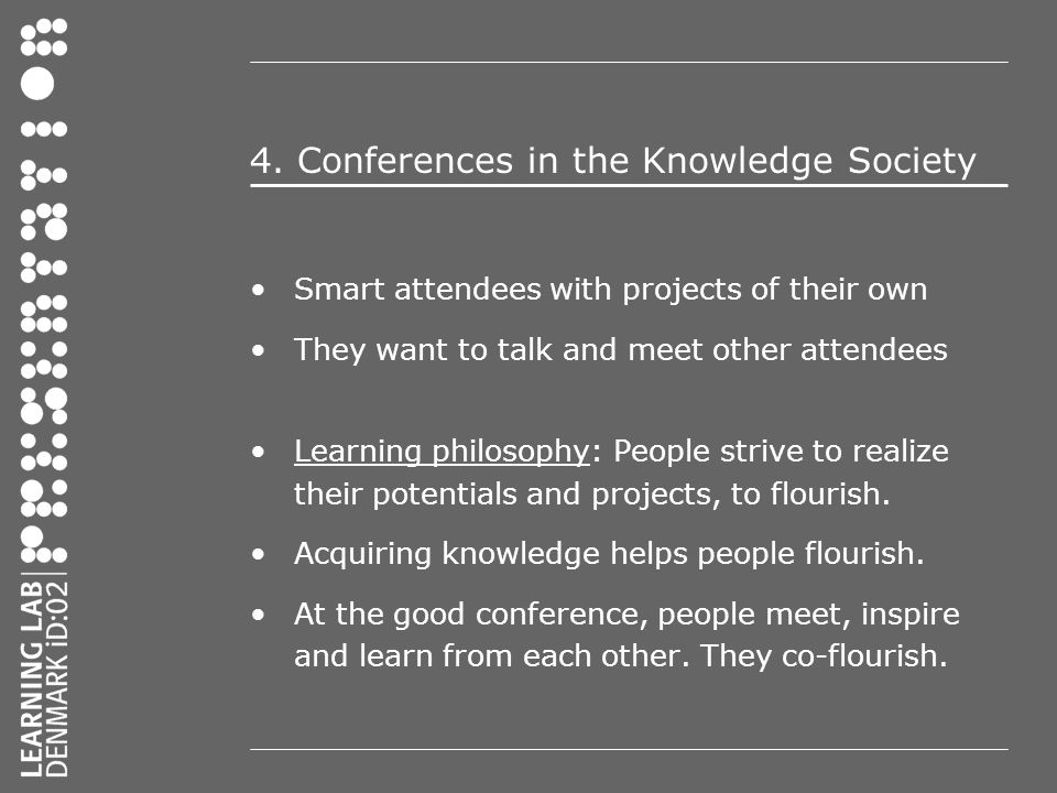 4. Conferences in the Knowledge Society Smart attendees with projects of their own They want to talk and meet other attendees Learning philosophy: Peo
