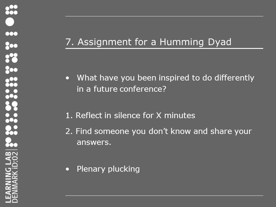 7. Assignment for a Humming Dyad What have you been inspired to do differently in a future conference? 1. Reflect in silence for X minutes 2. Find som