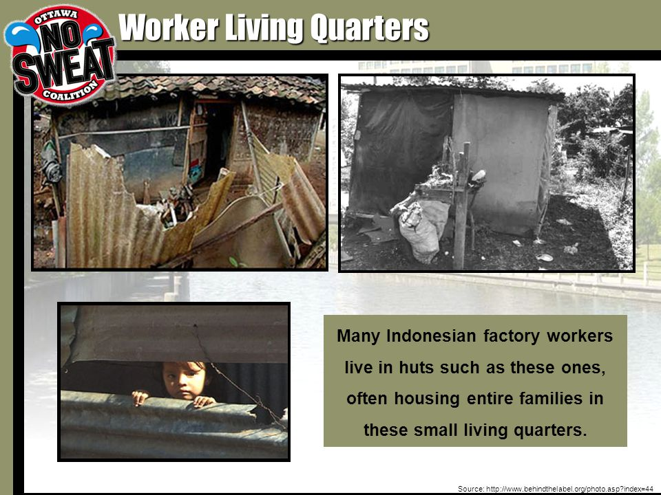 Worker Living Quarters Source: http://www.behindthelabel.org/photo.asp index=44 Many Indonesian factory workers live in huts such as these ones, often housing entire families in these small living quarters.