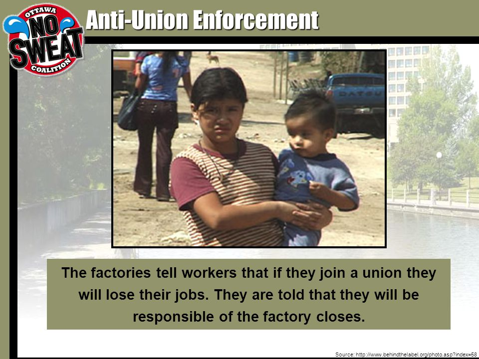 Anti-Union Enforcement Source: http://www.behindthelabel.org/photo.asp index=58 The factories tell workers that if they join a union they will lose their jobs.