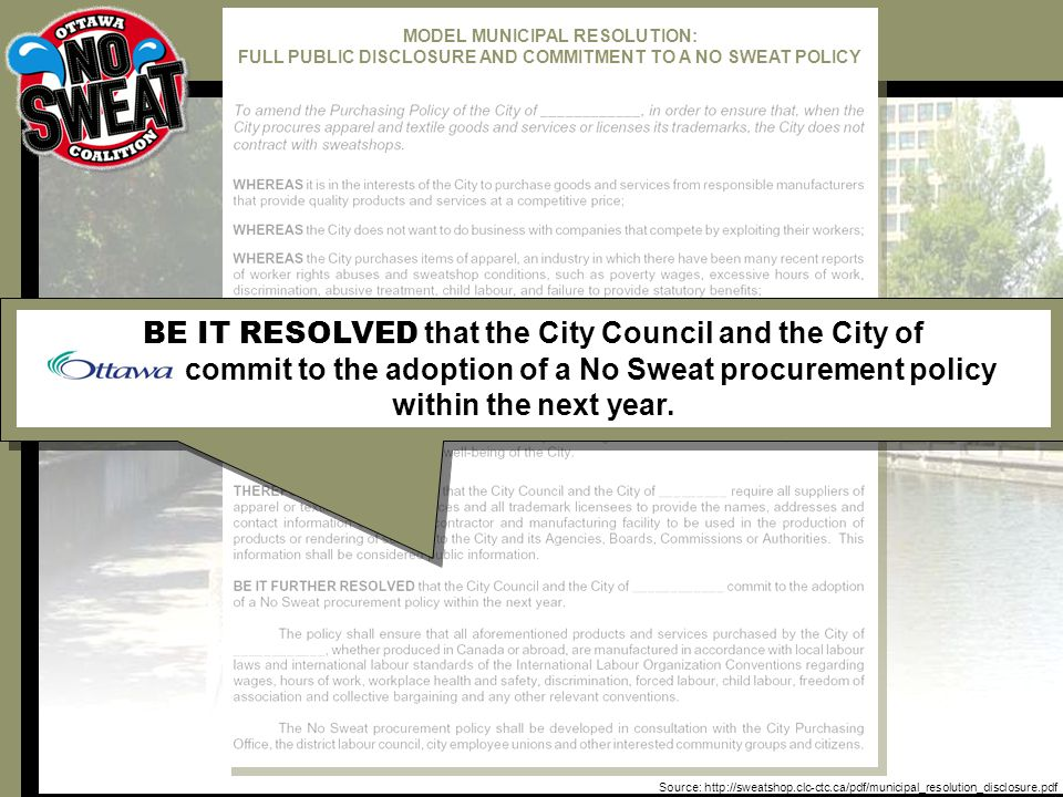 Source: http://sweatshop.clc-ctc.ca/pdf/municipal_resolution_disclosure.pdf BE IT RESOLVED that the City Council and the City of commit to the adoption of a No Sweat procurement policy within the next year.