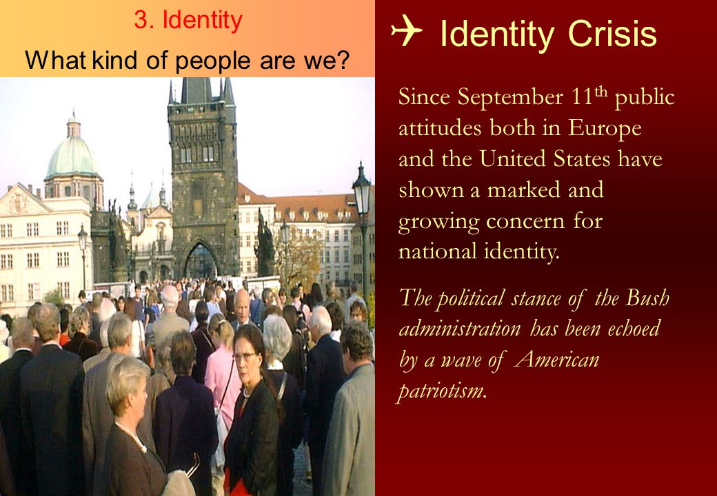  Identity Crisis Since September 11 th public attitudes both in Europe and the United States have shown a marked and growing concern for national ide