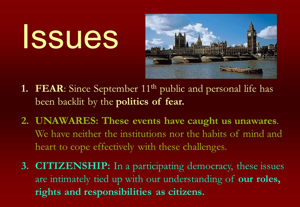 Issues 1.FEAR: Since September 11 th public and personal life has been backlit by the politics of fear. 2.UNAWARES: These events have caught us unawar