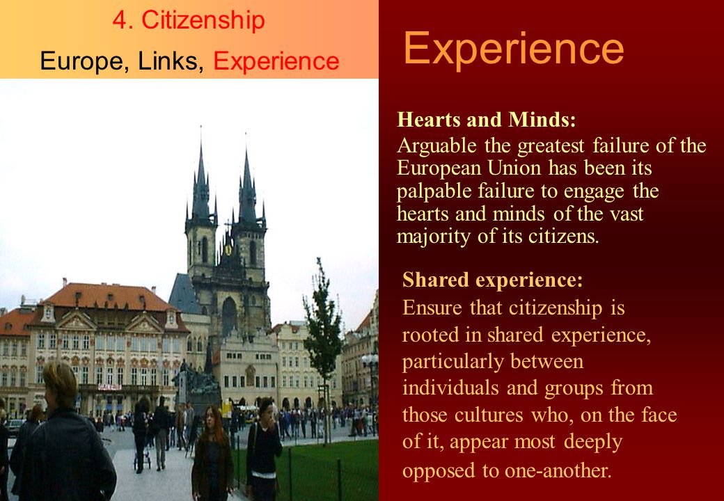 Experience 4. Citizenship Europe, Links, Experience Hearts and Minds: Arguable the greatest failure of the European Union has been its palpable failur