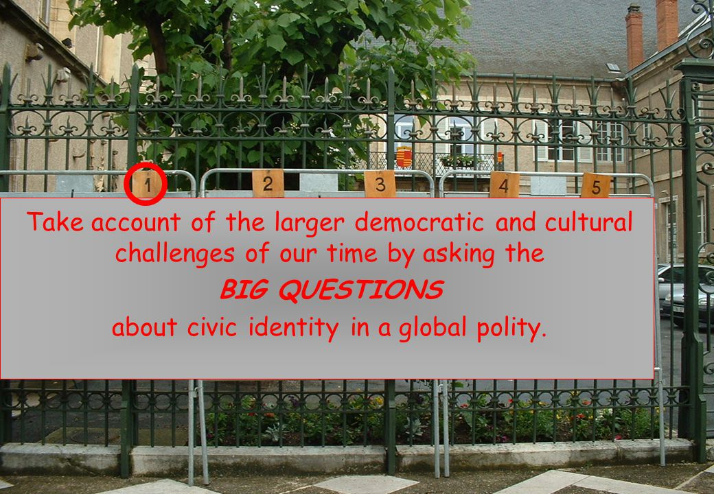 Take account of the larger democratic and cultural challenges of our time by asking the BIG QUESTIONS about civic identity in a global polity.