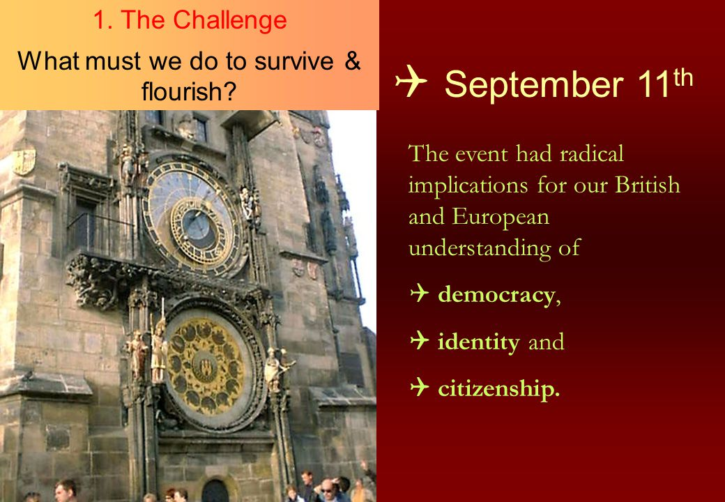  September 11 th The event had radical implications for our British and European understanding of  democracy,  identity and  citizenship. 1. The C