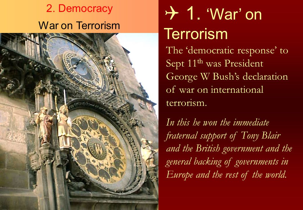  1. 'War' on Terrorism The 'democratic response' to Sept 11 th was President George W Bush's declaration of war on international terrorism. In this h