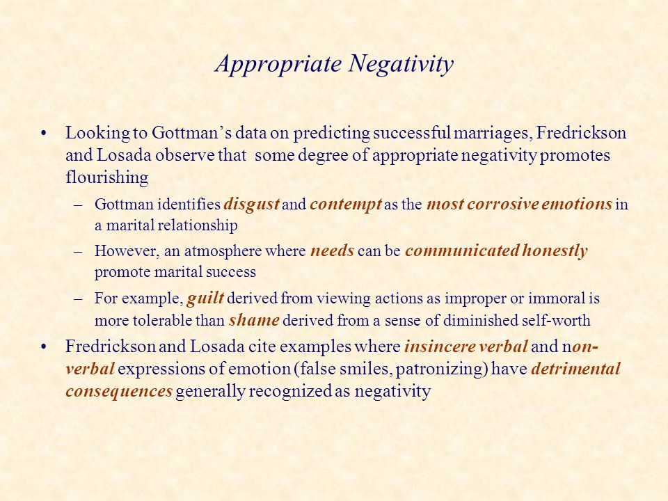 Appropriate Negativity Looking to Gottman's data on predicting successful marriages, Fredrickson and Losada observe that some degree of appropriate ne
