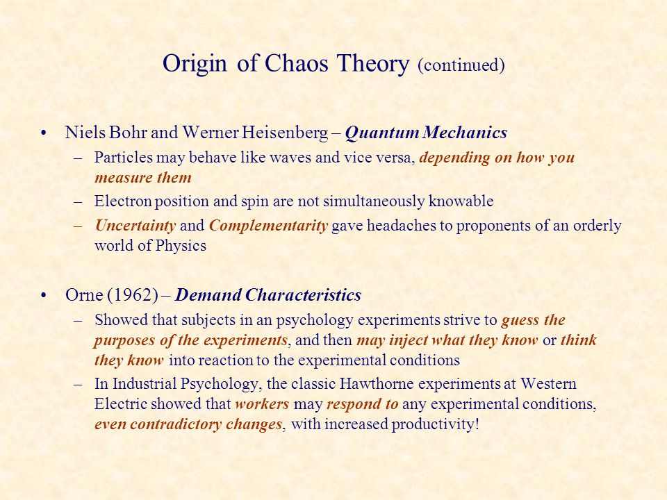 Origin of Chaos Theory (continued) Niels Bohr and Werner Heisenberg – Quantum Mechanics –Particles may behave like waves and vice versa, depending on