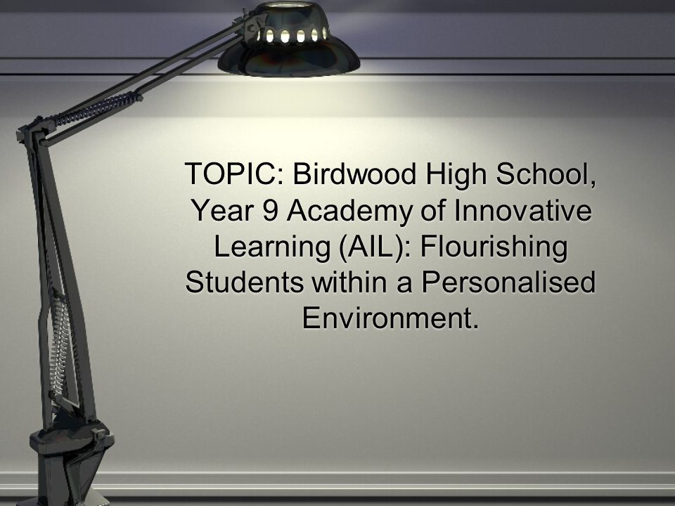 TOPIC: Birdwood High School, Year 9 Academy of Innovative Learning (AIL): Flourishing Students within a Personalised Environment.