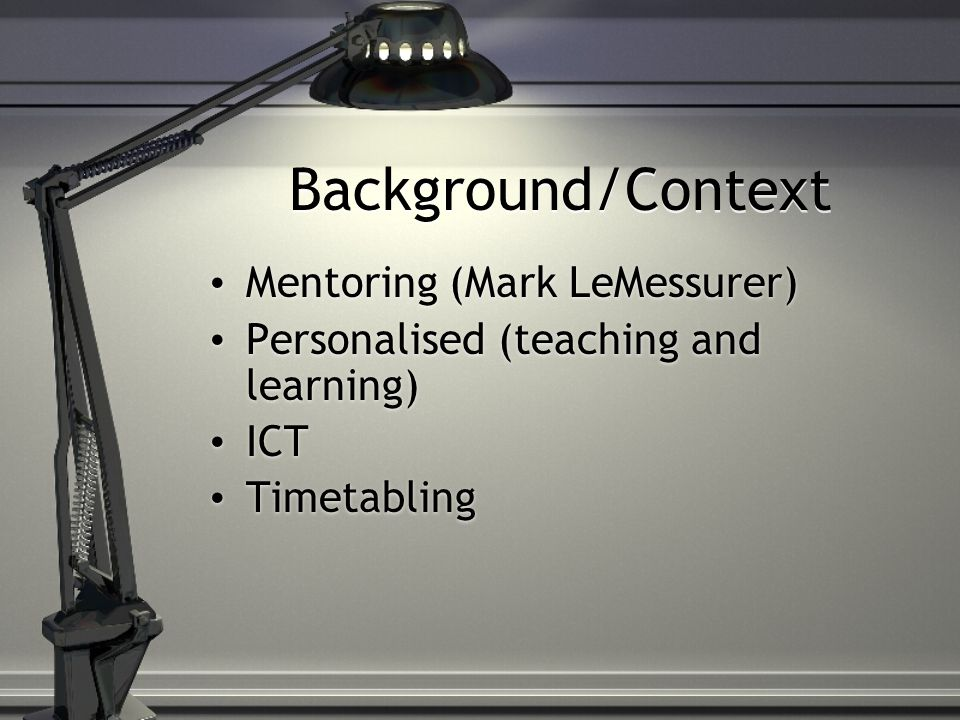 Background/Context Mentoring (Mark LeMessurer) Personalised (teaching and learning) ICT Timetabling Mentoring (Mark LeMessurer) Personalised (teaching and learning) ICT Timetabling