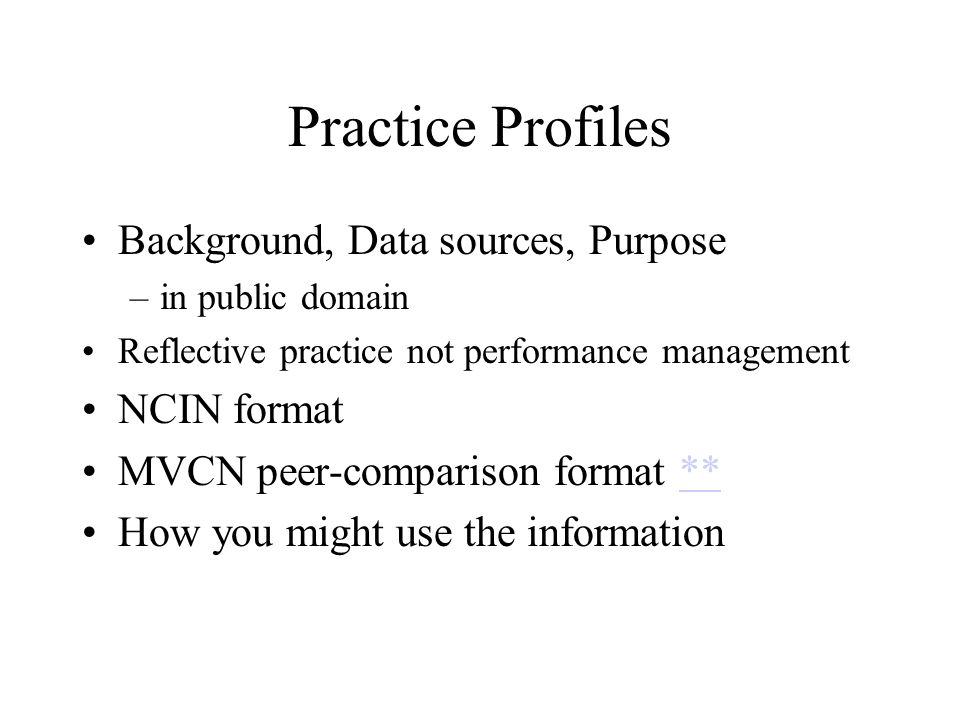 Practice Profiles Background, Data sources, Purpose –in public domain Reflective practice not performance management NCIN format MVCN peer-comparison format **** How you might use the information