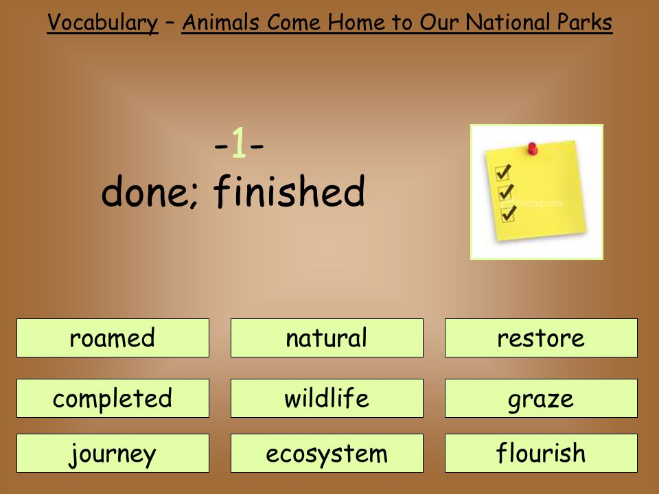 Vocabulary – Animals Come Home to Our National Parks roamednatural journey completedwildlife ecosystem restore flourish graze -1- done; finished