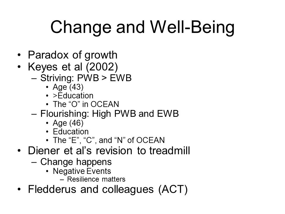 Change and Well-Being Paradox of growth Keyes et al (2002) –Striving: PWB > EWB Age (43) >Education The O in OCEAN –Flourishing: High PWB and EWB Age (46) Education The E , C , and N of OCEAN Diener et al's revision to treadmill –Change happens Negative Events –Resilience matters Fledderus and colleagues (ACT)