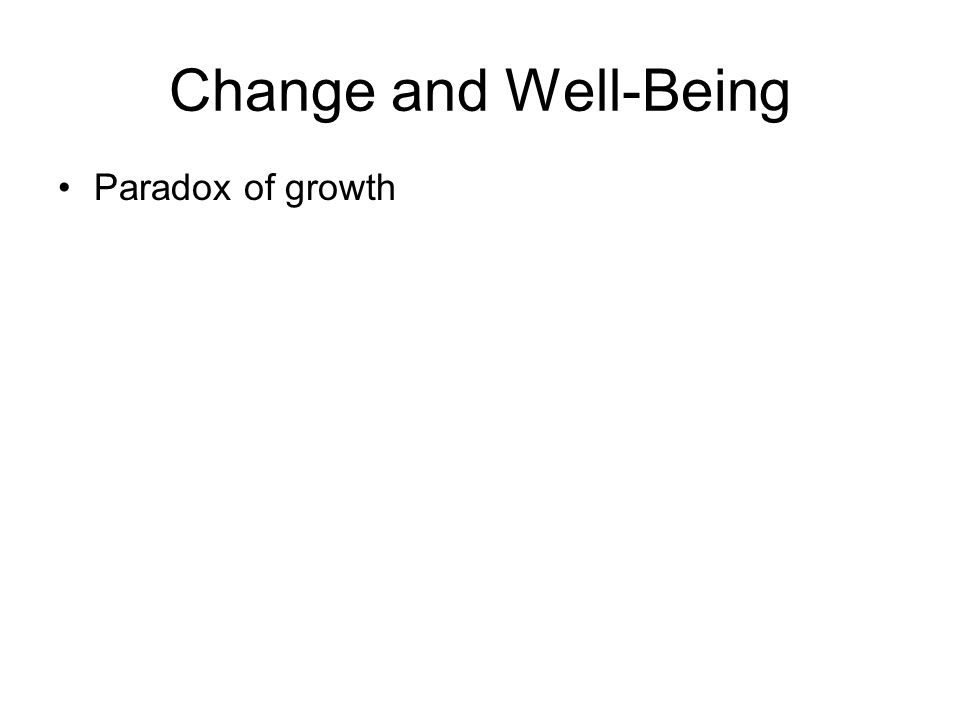 Change and Well-Being Paradox of growth Keyes et al (2002) –Striving: PWB > EWB Age (43) >Education The O in OCEAN –Flourishing: High PWB and EWB Age (46) Education The E , C , and N of OCEAN