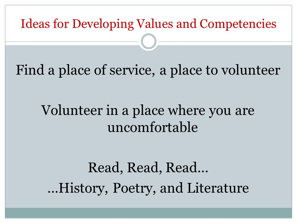 Ideas for Developing Values and Competencies Find a place of service, a place to volunteer Volunteer in a place where you are uncomfortable Read, Read, Read… …History, Poetry, and Literature