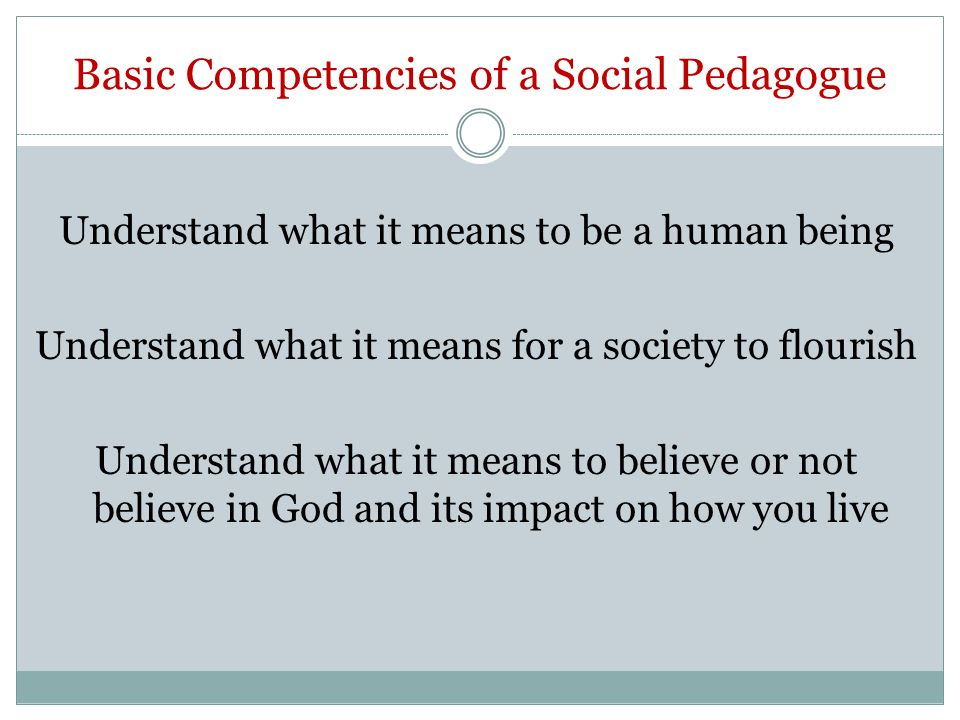 Basic Competencies of a Social Pedagogue Understand what it means to be a human being Understand what it means for a society to flourish Understand what it means to believe or not believe in God and its impact on how you live