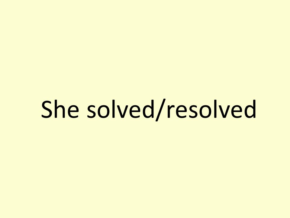 She solved/resolved