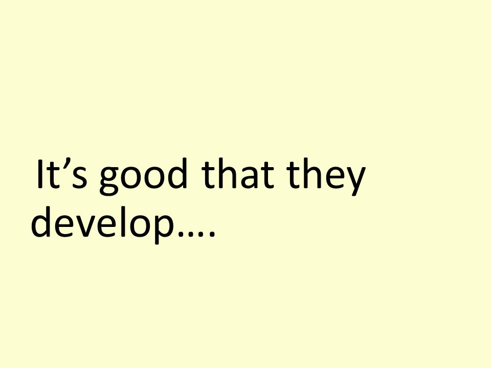 It's good that they develop….