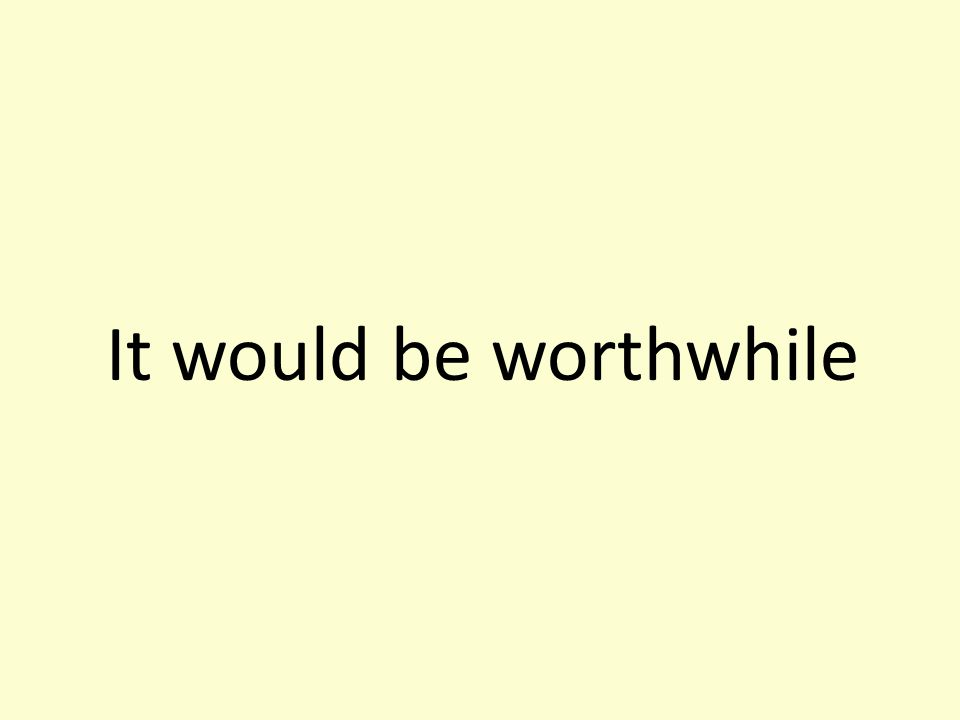It would be worthwhile