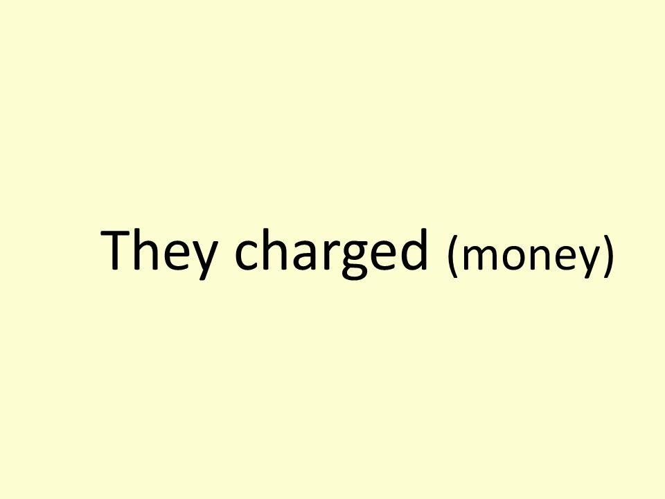 They charged (money)