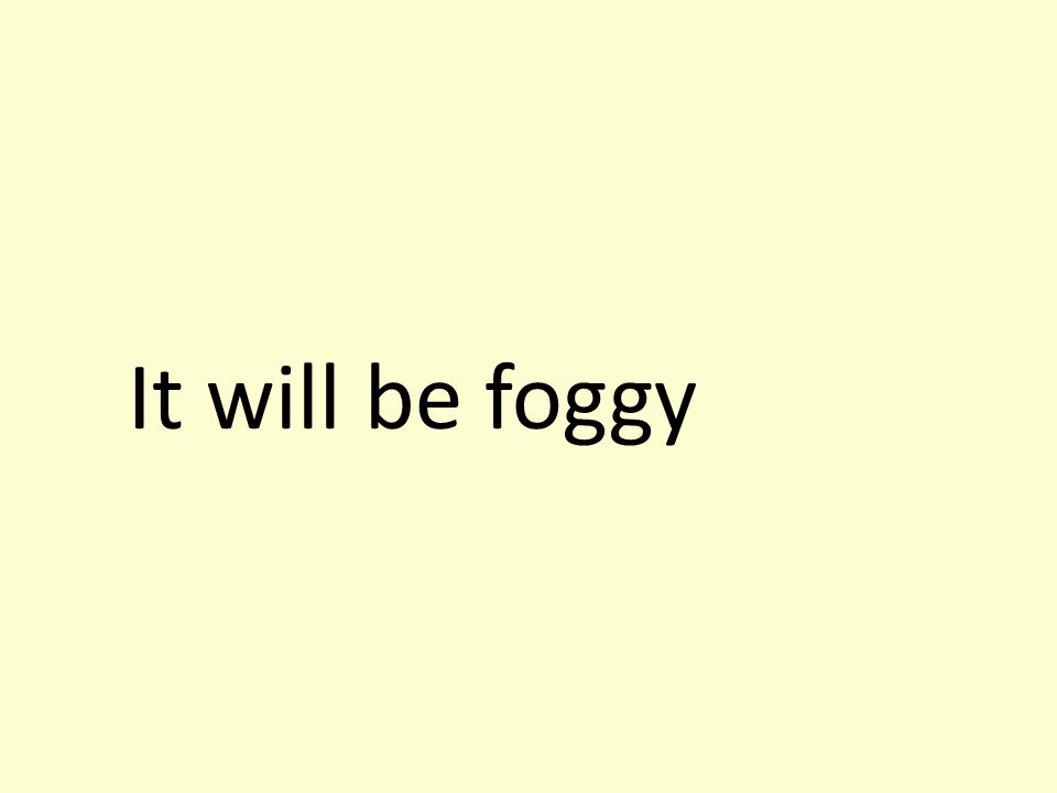 It will be foggy
