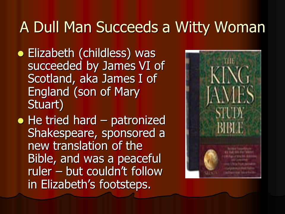 A Dull Man Succeeds a Witty Woman Elizabeth (childless) was succeeded by James VI of Scotland, aka James I of England (son of Mary Stuart) Elizabeth (