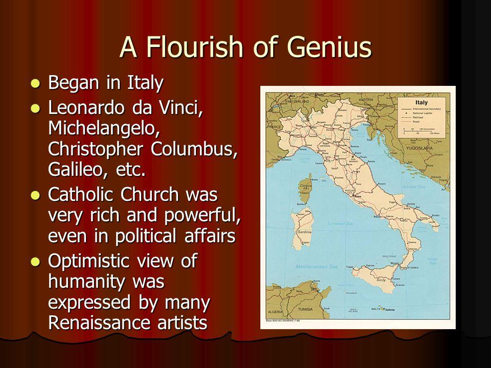 A Flourish of Genius Began in Italy Began in Italy Leonardo da Vinci, Michelangelo, Christopher Columbus, Galileo, etc. Leonardo da Vinci, Michelangel