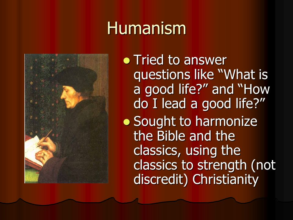 """Humanism Tried to answer questions like """"What is a good life?"""" and """"How do I lead a good life?"""" Tried to answer questions like """"What is a good life?"""""""