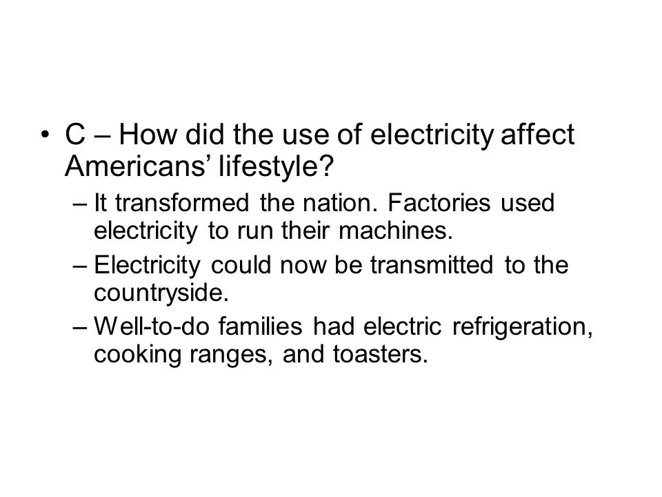 C – How did the use of electricity affect Americans' lifestyle? –It transformed the nation. Factories used electricity to run their machines. –Electri