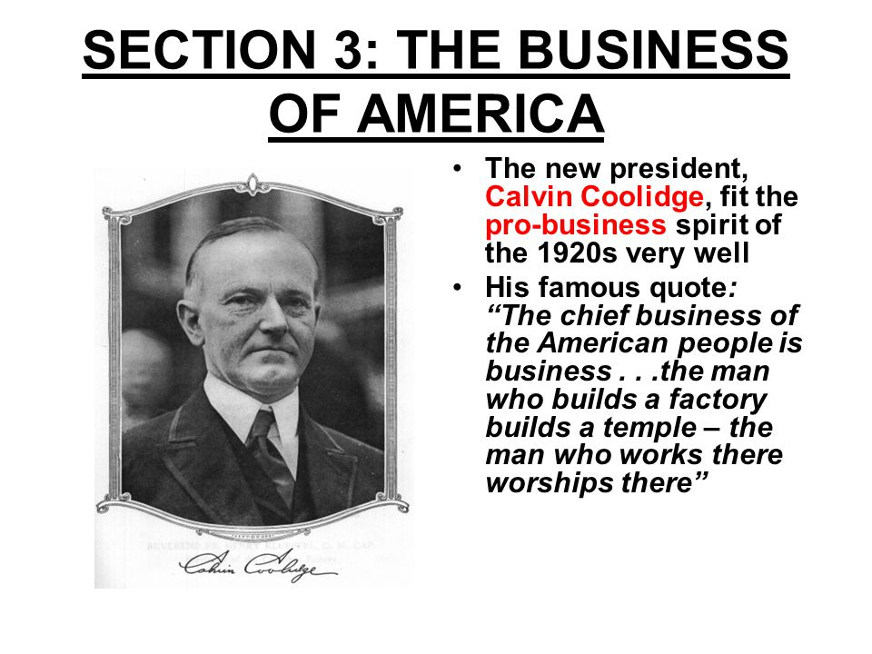 AMERICAN BUSINESS FLOURISHES Both Coolidge and his Republican successor Herbert Hoover, favored governmental policies that kept taxes down and business profits up Tariffs were high which helped American manufacturers Government interference in business was minimal Wages were increasing
