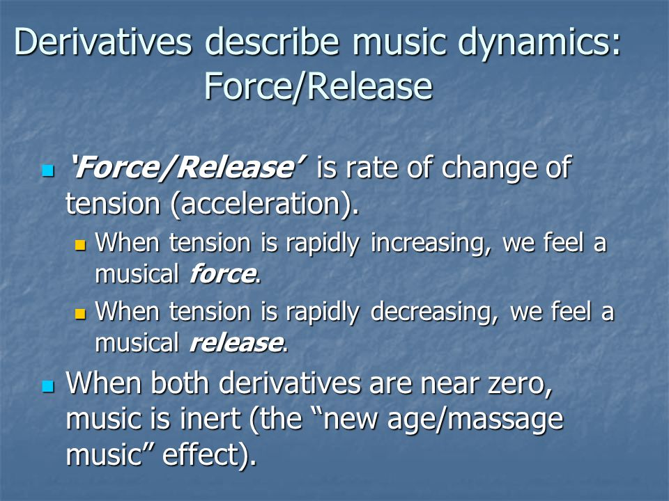 Derivatives describe music dynamics: Force/Release 'Force/Release' is rate of change of tension (acceleration).