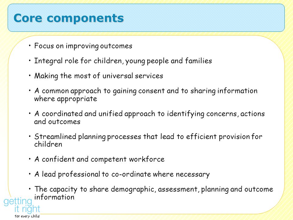 Core components Focus on improving outcomes Integral role for children, young people and families Making the most of universal services A common appro