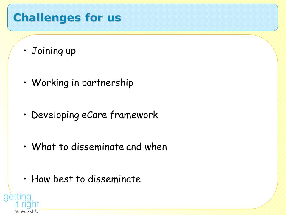 Challenges for us Joining up Working in partnership Developing eCare framework What to disseminate and when How best to disseminate