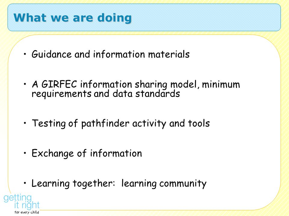 What we are doing Guidance and information materials A GIRFEC information sharing model, minimum requirements and data standards Testing of pathfinder