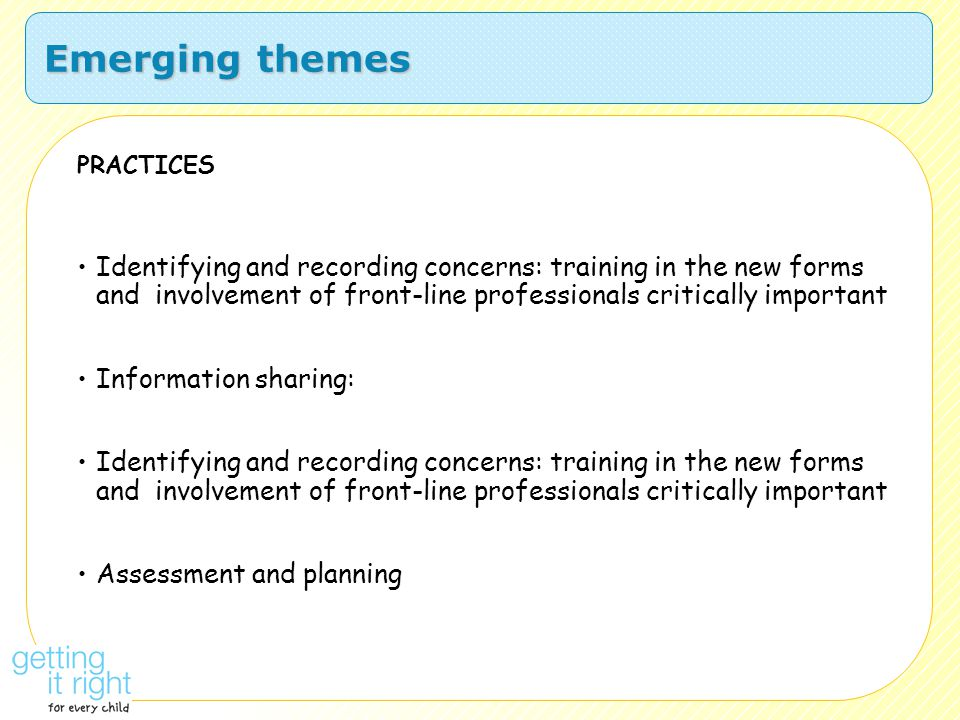 Emerging themes PRACTICES Identifying and recording concerns: training in the new forms and involvement of front-line professionals critically importa