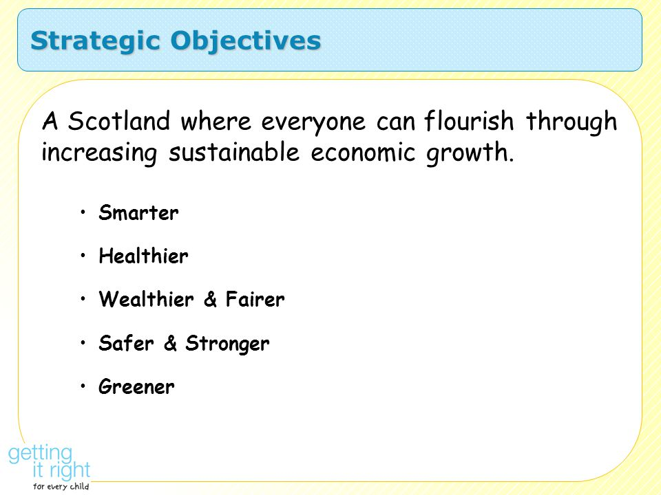 Strategic Objectives A Scotland where everyone can flourish through increasing sustainable economic growth. Smarter Healthier Wealthier & Fairer Safer